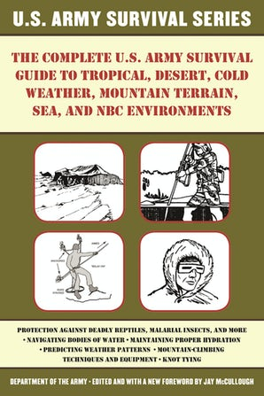 The Complete U.S. Army Survival Guide to Tropical, Desert, Cold Weather, Mountain Terrain, Sea, and NBC Environments book image