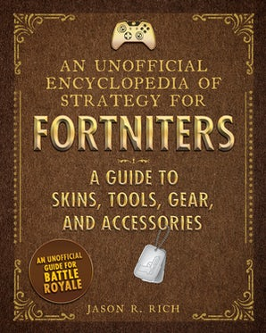 An Unofficial Encyclopedia of Strategy for Fortniters: A Guide to Skins, Tools, Gear, and Accessories