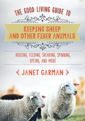The The Good Living Guide to Keeping Sheep and Other Fiber Animals: Housing, Feeding, Shearing, Spinning, Dyeing, and More