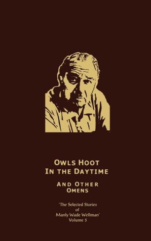 The Selected Stories of Manly Wade Wellman Volume 5: Owls Hoot in the Daytime & Other Omens